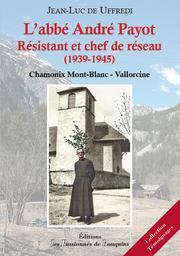L'abbé André Payot, résistant et chef de réseau, 1939-1945 : Chamonix Mont-Blanc-Vallorcine / Jean-Luc de Uffredi   Uffredi, Jean-Luc de