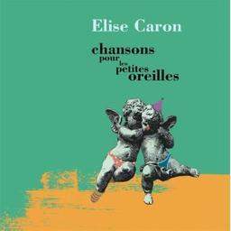 Chansons pour les petites oreilles / Elise Caron, aut., comp., fl., p., chant | Caron, Elise. Parolier. Compositeur. Flûte. Piano. Chanteur